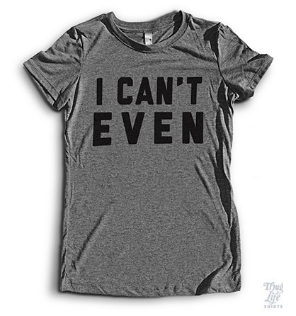 I can't even T shirt
